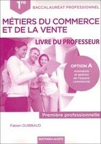 Livre du professeur Première professionnelle Baccalauréat professionnel Métiers du commerce et de la vente Option A Animation et gestion de l'espace commercial